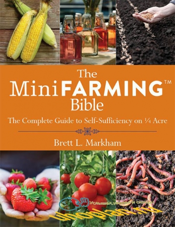 Brett Markham -The Mini Farming Bible: The Complete Guide to Self-Sufficiency on 1/4 Acre