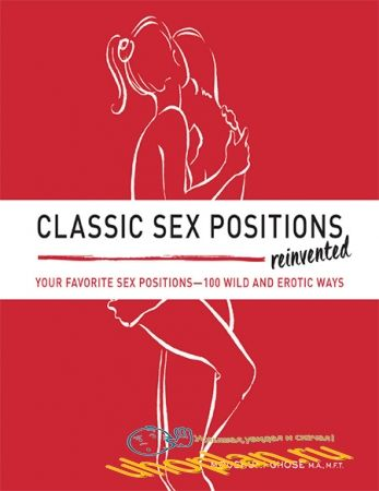 Ghose Moushumi.Classic Sex Positions Reinvented: Your Favorite Sex Positions 100 Wild & Erotic Ways