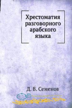 Семенов Д. В. - Хрестоматия разговорного арабского языка
