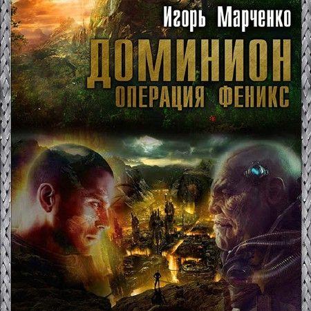 Марченко Игорь - Доминион. Операция «Феникс»  (Аудиокнига)