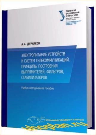 А.А. Дурнаков - Электропитание устройств и систем телекоммуникаций. Принципы построения выпрямителей, фильтров, стабилизаторов