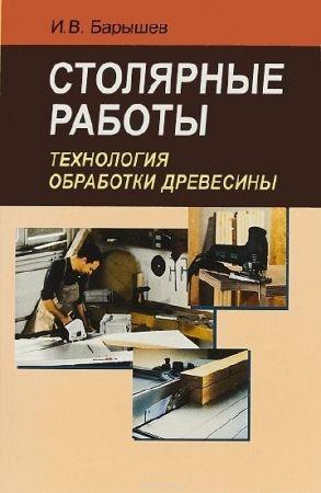 Барышев И.В.-Столярные работы. Технология обработки древесины