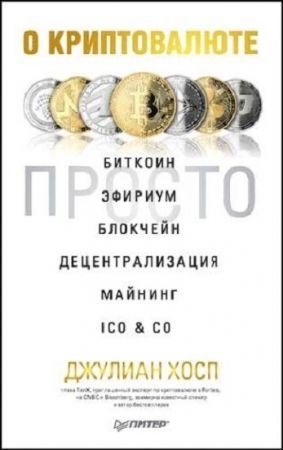 Джулиан Хосп.О криптовалюте просто. Биткоин, эфириум, блокчейн, децентрализация, майнинг, ICO & Co