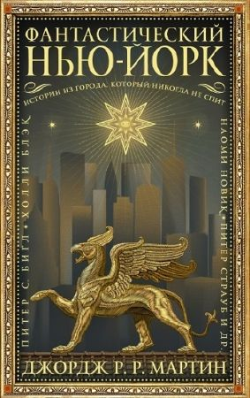 Джордж Р.Р. Мартин и др. Фантастический Нью-Йорк: Истории из города, который никогда не спит. Сборник (2019)