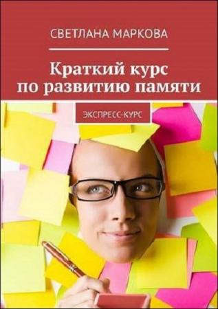 Светлана Маркова.Краткий курс по развитию памяти. Экспресс-курс